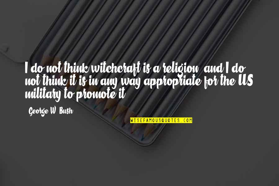 The Us Military Quotes By George W. Bush: I do not think witchcraft is a religion,