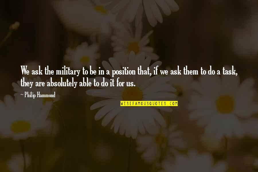 The Us Military Quotes By Philip Hammond: We ask the military to be in a