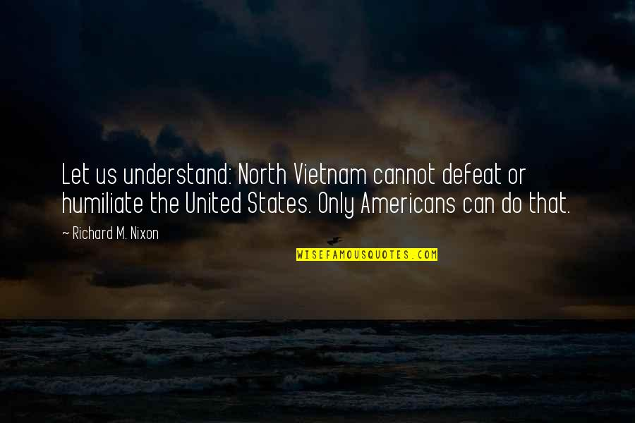 The Us Military Quotes By Richard M. Nixon: Let us understand: North Vietnam cannot defeat or