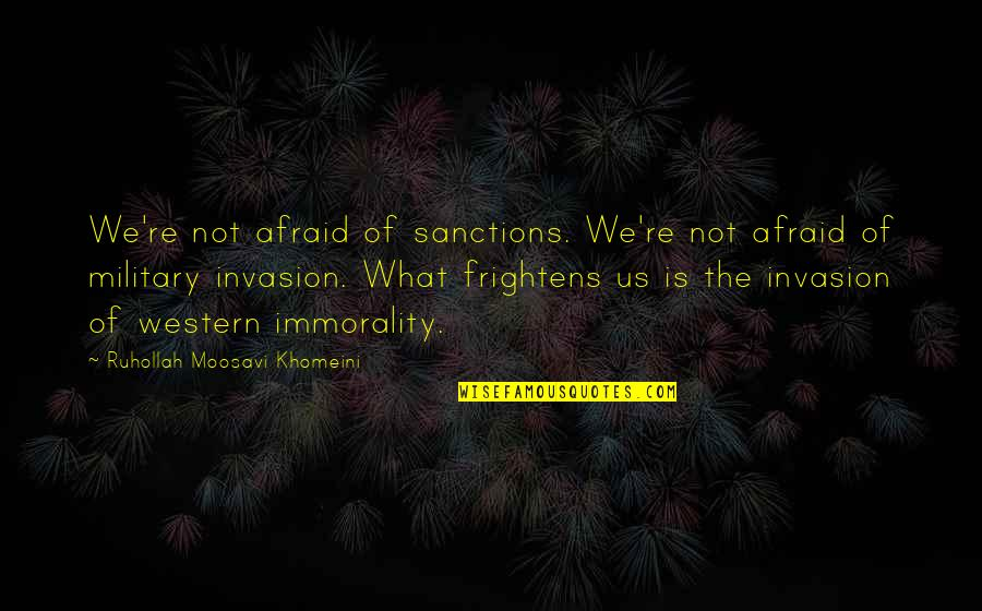 The Us Military Quotes By Ruhollah Moosavi Khomeini: We're not afraid of sanctions. We're not afraid