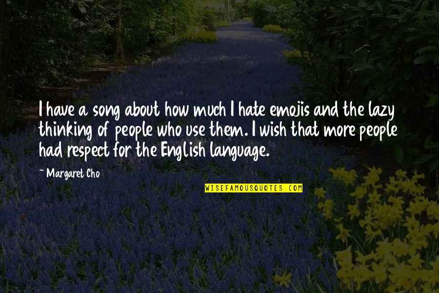 The Use Of English Language Quotes By Margaret Cho: I have a song about how much I