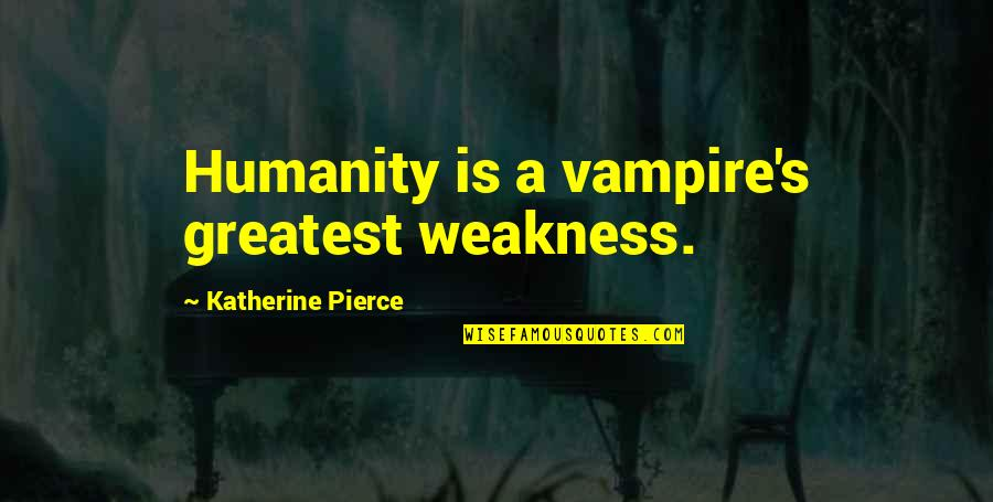The Vampire Diaries Quotes By Katherine Pierce: Humanity is a vampire's greatest weakness.
