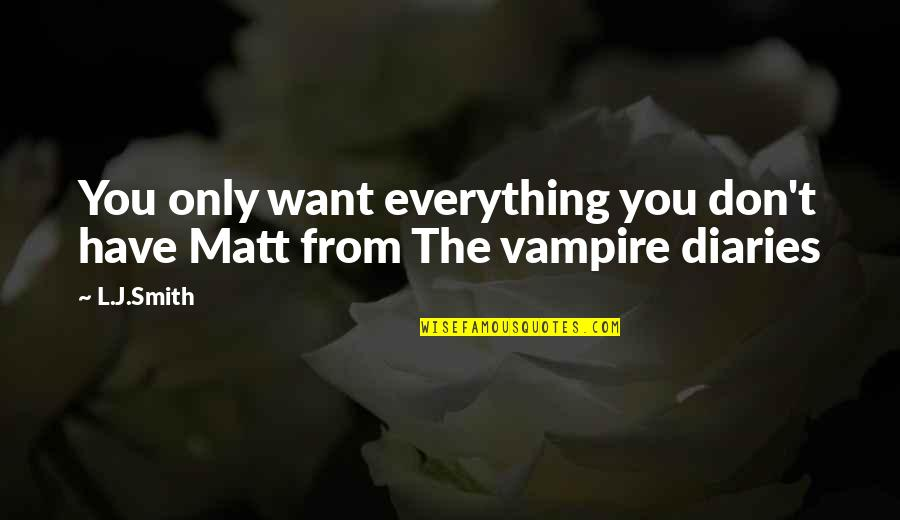 The Vampire Diaries Quotes By L.J.Smith: You only want everything you don't have Matt