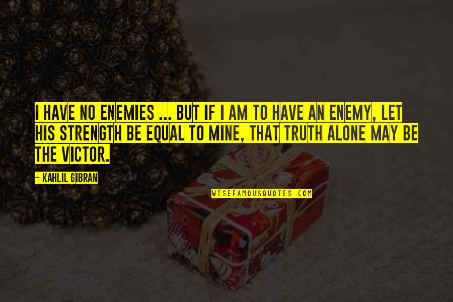 The Victor Quotes By Kahlil Gibran: I have no enemies ... but if I