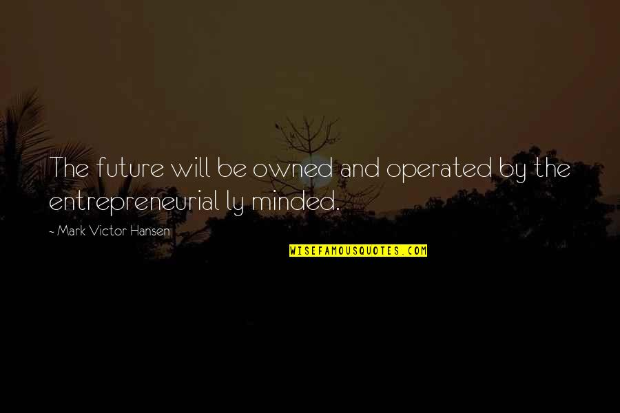 The Victor Quotes By Mark Victor Hansen: The future will be owned and operated by