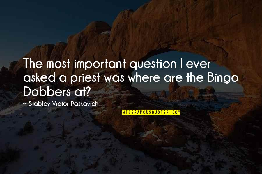 The Victor Quotes By Stabley Victor Paskavich: The most important question I ever asked a
