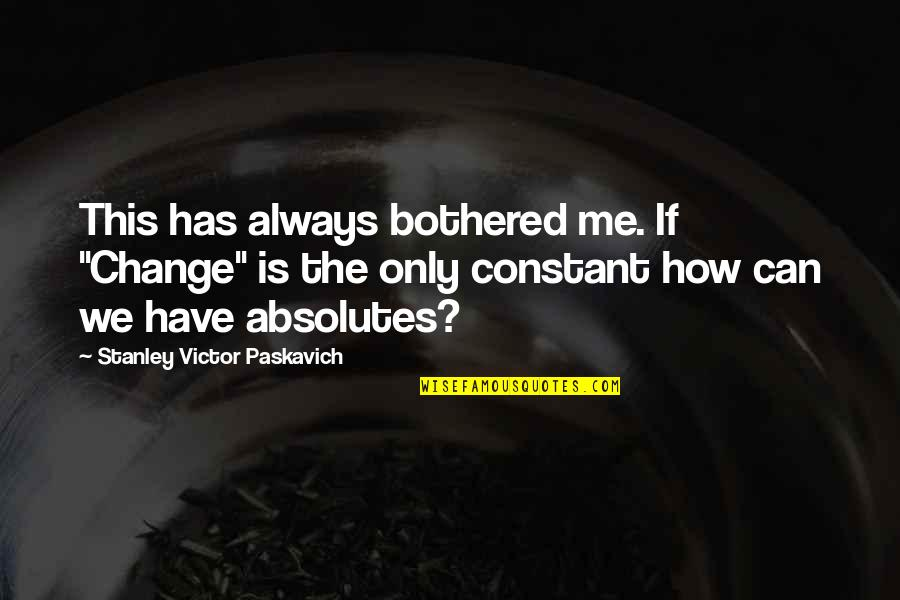 "The Victor Quotes By Stanley Victor Paskavich: This has always bothered me. If ""Change"" is"