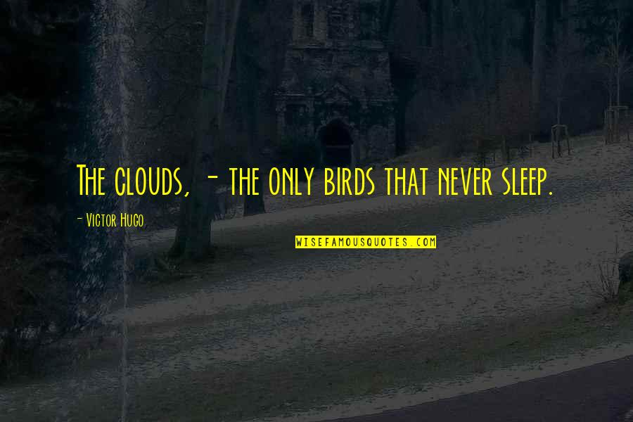The Victor Quotes By Victor Hugo: The clouds, - the only birds that never