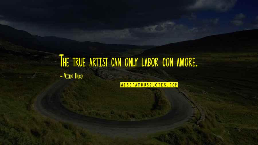 The Victor Quotes By Victor Hugo: The true artist can only labor con amore.