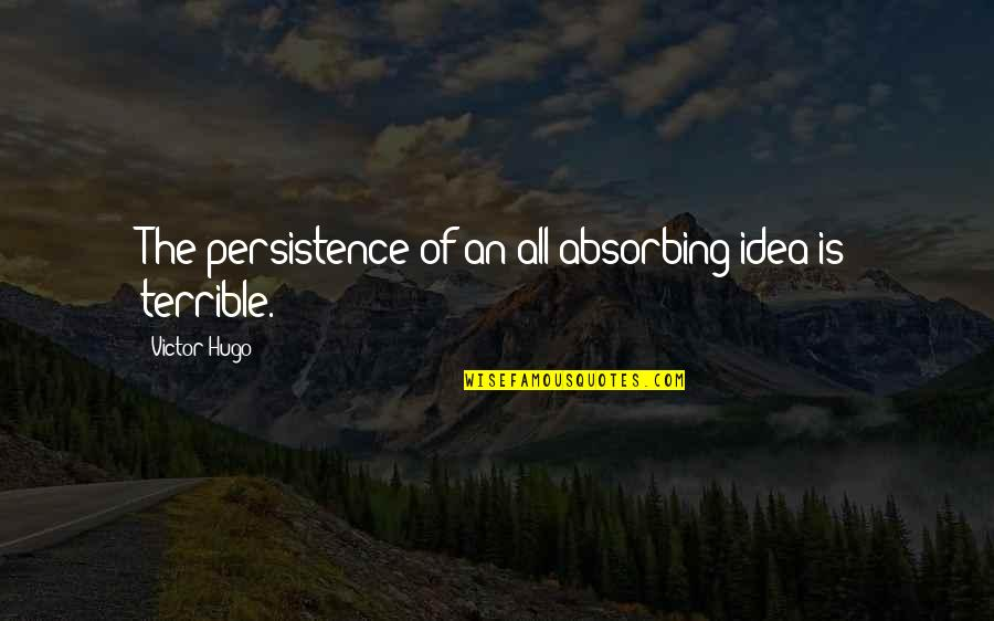 The Victor Quotes By Victor Hugo: The persistence of an all-absorbing idea is terrible.