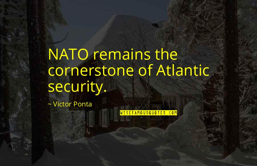 The Victor Quotes By Victor Ponta: NATO remains the cornerstone of Atlantic security.