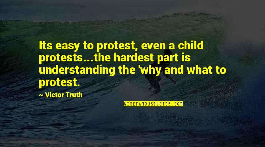 The Victor Quotes By Victor Truth: Its easy to protest, even a child protests...the