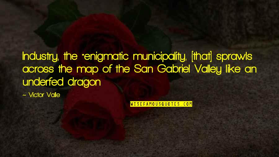 "The Victor Quotes By Victor Valle: Industry, the ""enigmatic municipality, [that] sprawls across the"