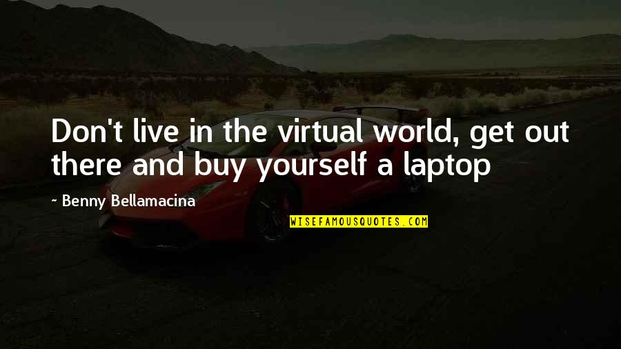The Virtual World Quotes By Benny Bellamacina: Don't live in the virtual world, get out