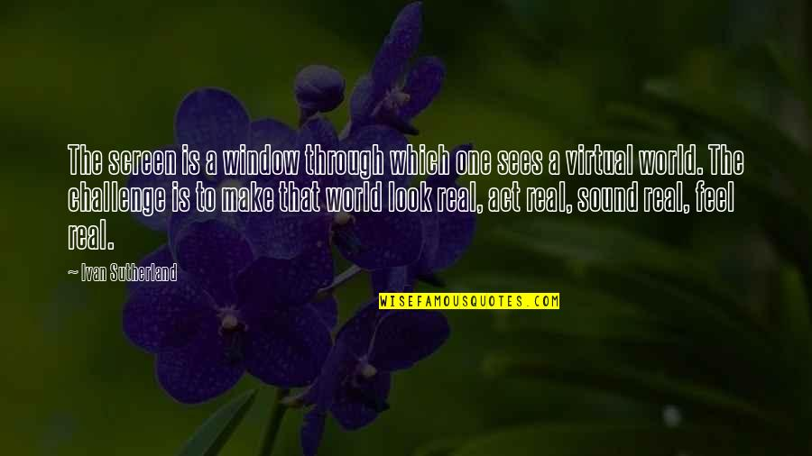 The Virtual World Quotes By Ivan Sutherland: The screen is a window through which one