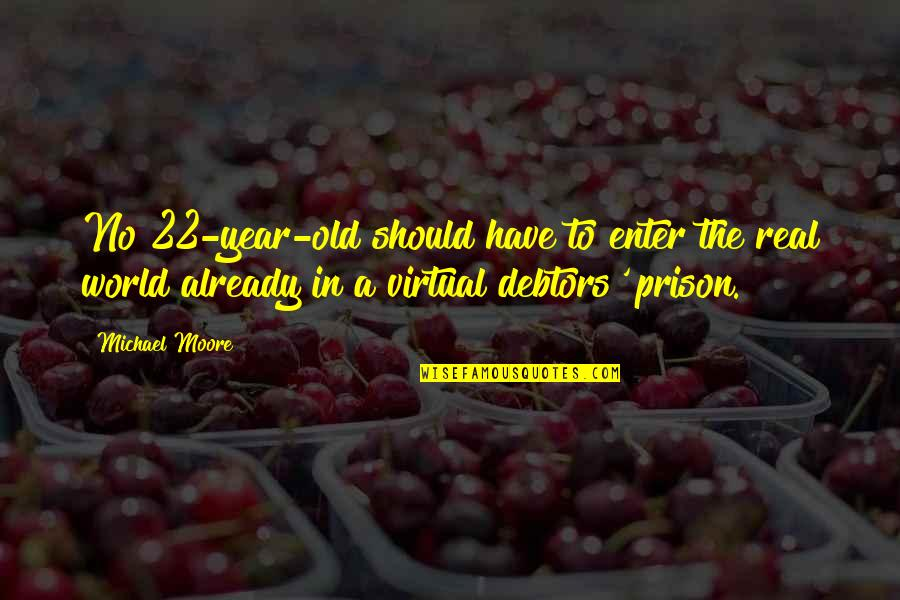 The Virtual World Quotes By Michael Moore: No 22-year-old should have to enter the real