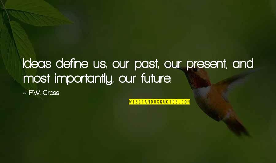 The Virtual World Quotes By P.W. Cross: Ideas define us, our past, our present, and