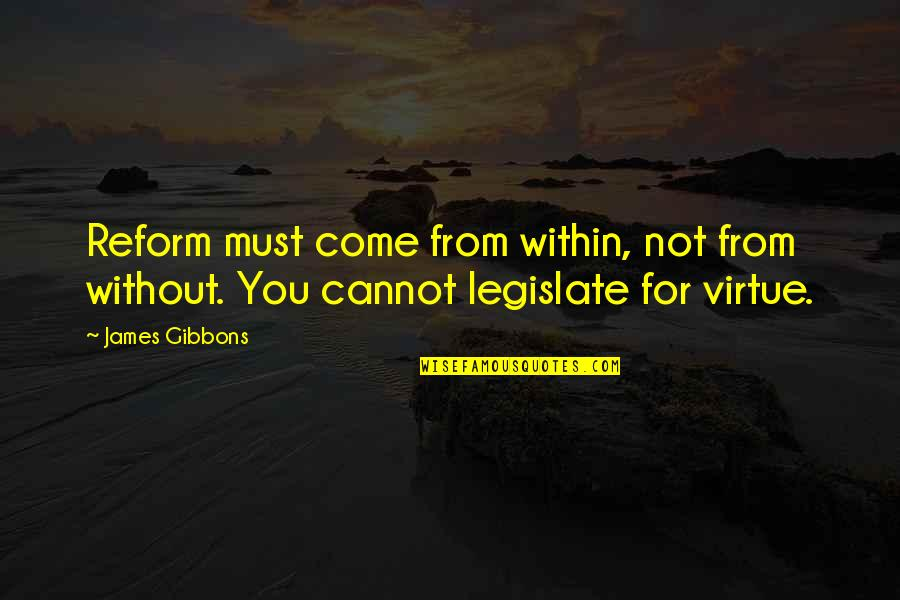 The Virtue Of Justice Quotes By James Gibbons: Reform must come from within, not from without.