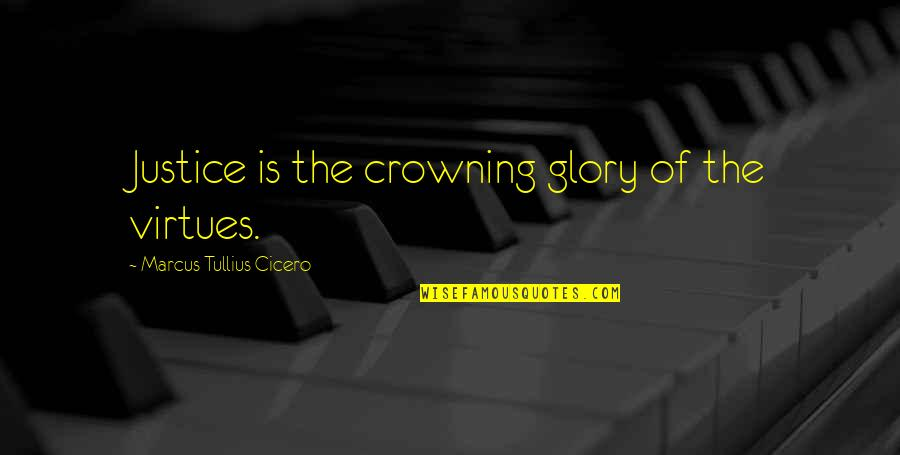 The Virtue Of Justice Quotes By Marcus Tullius Cicero: Justice is the crowning glory of the virtues.