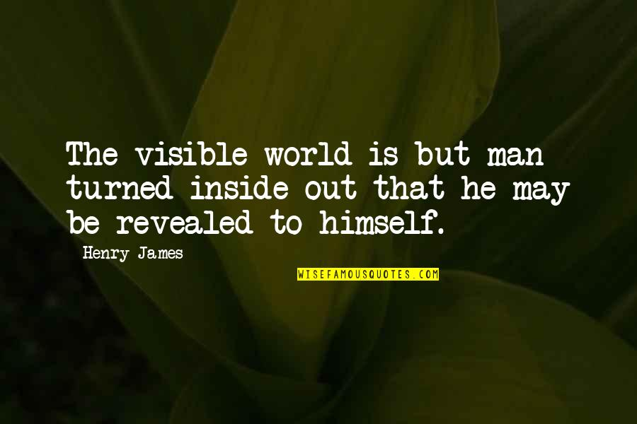 The Visible Man Quotes By Henry James: The visible world is but man turned inside