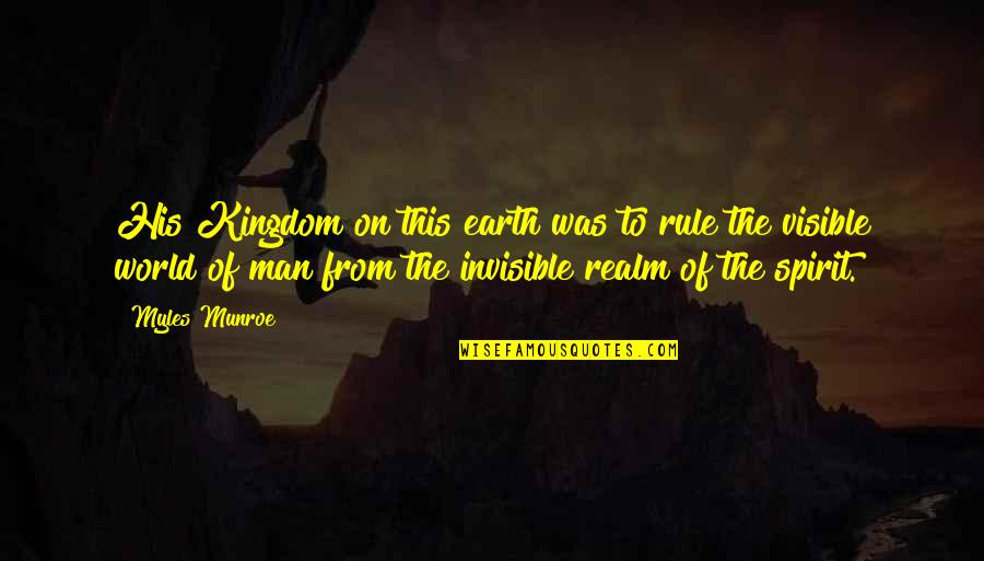 The Visible Man Quotes By Myles Munroe: His Kingdom on this earth was to rule