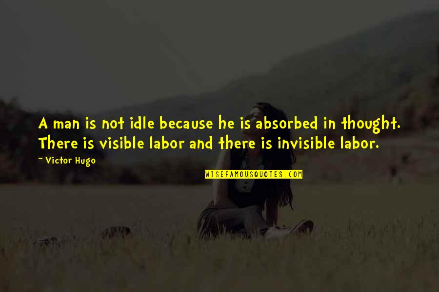 The Visible Man Quotes By Victor Hugo: A man is not idle because he is