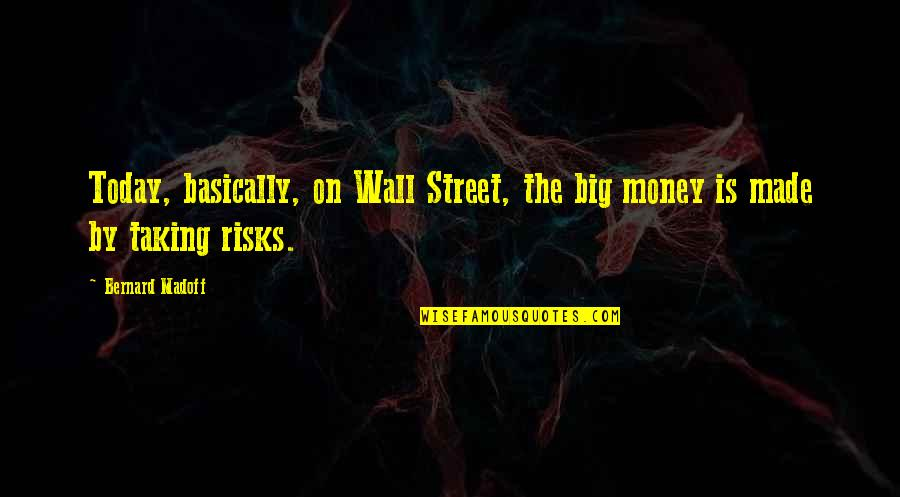 The Wall Street Quotes By Bernard Madoff: Today, basically, on Wall Street, the big money
