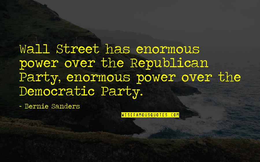 The Wall Street Quotes By Bernie Sanders: Wall Street has enormous power over the Republican