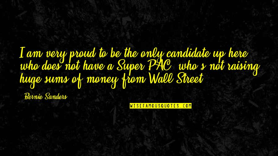 The Wall Street Quotes By Bernie Sanders: I am very proud to be the only