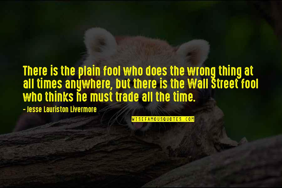 The Wall Street Quotes By Jesse Lauriston Livermore: There is the plain fool who does the