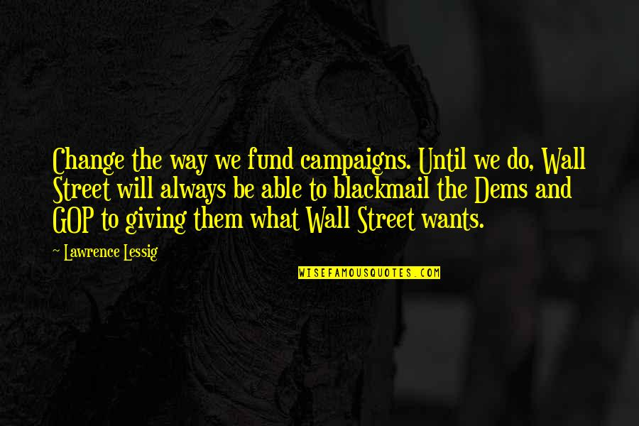 The Wall Street Quotes By Lawrence Lessig: Change the way we fund campaigns. Until we