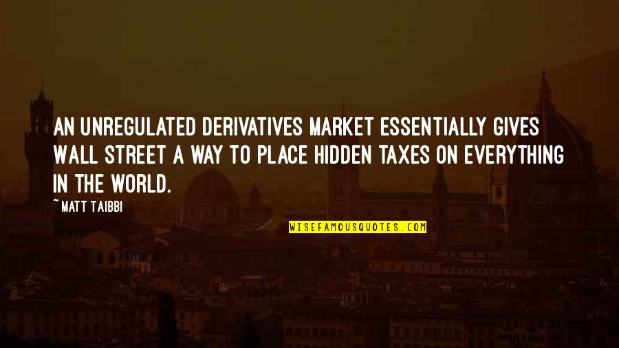 The Wall Street Quotes By Matt Taibbi: An unregulated derivatives market essentially gives Wall Street