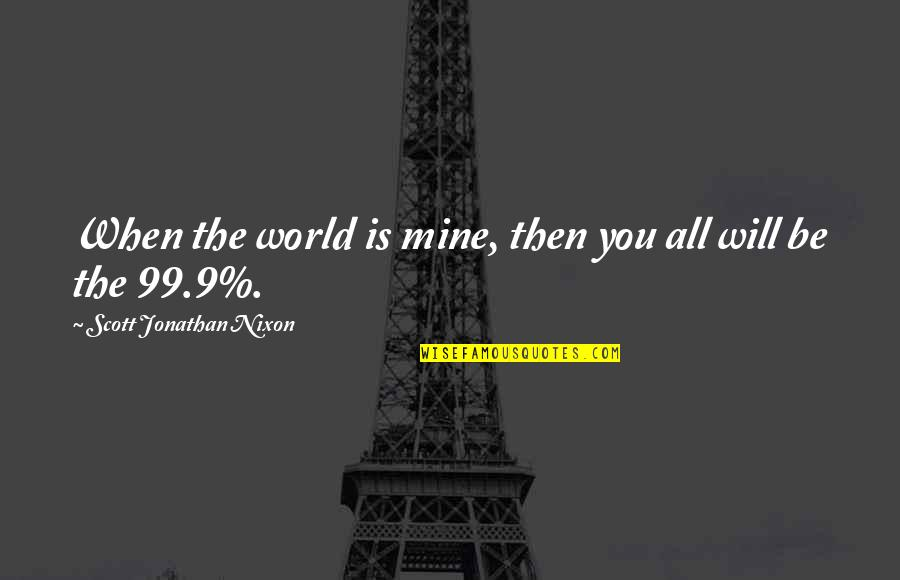 The Wall Street Quotes By Scott Jonathan Nixon: When the world is mine, then you all