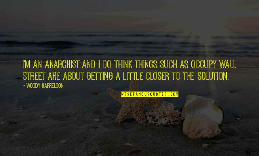 The Wall Street Quotes By Woody Harrelson: I'm an anarchist and I do think things