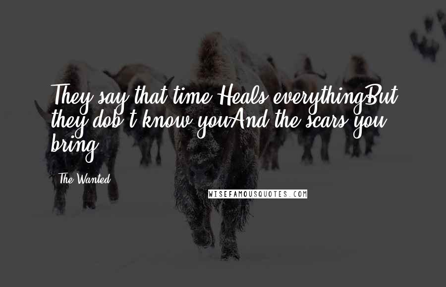 The Wanted quotes: They say that time Heals everythingBut they dob't know youAnd the scars you bring