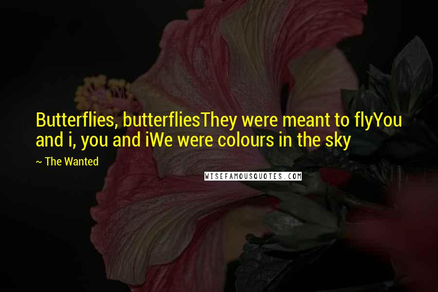 The Wanted quotes: Butterflies, butterfliesThey were meant to flyYou and i, you and iWe were colours in the sky