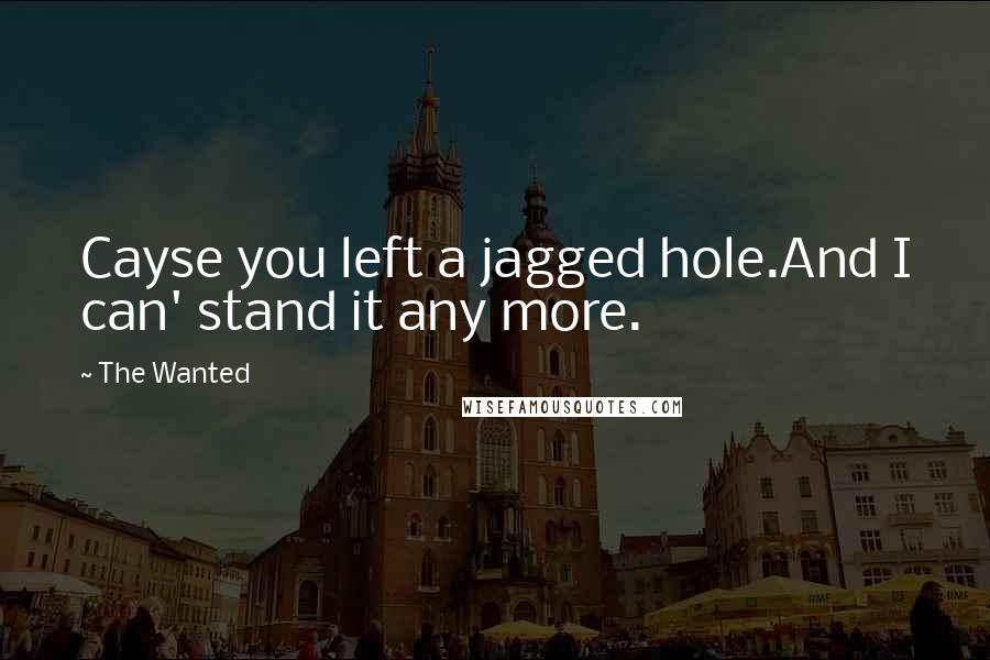 The Wanted quotes: Cayse you left a jagged hole.And I can' stand it any more.