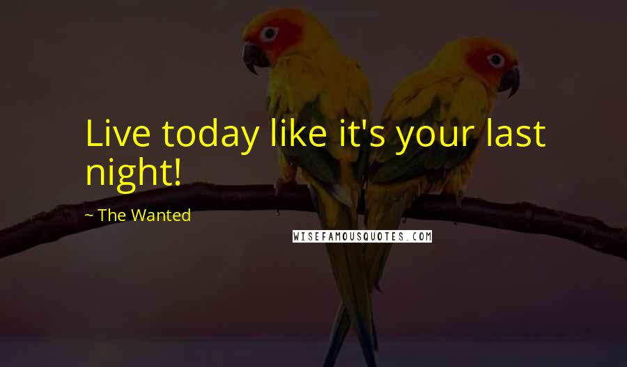 The Wanted quotes: Live today like it's your last night!