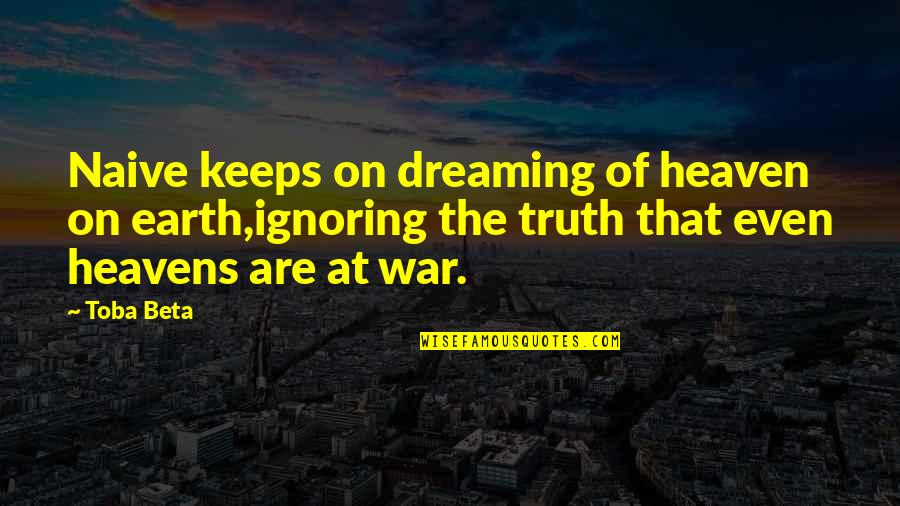 The War In Heaven Quotes By Toba Beta: Naive keeps on dreaming of heaven on earth,ignoring