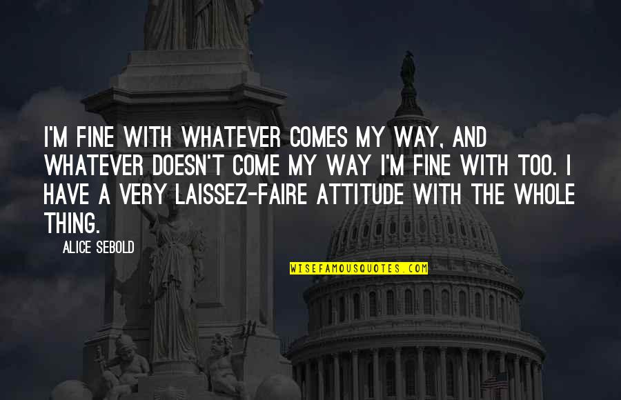 The Way I'm Quotes By Alice Sebold: I'm fine with whatever comes my way, and