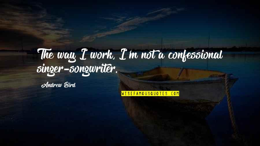 The Way I'm Quotes By Andrew Bird: The way I work, I'm not a confessional