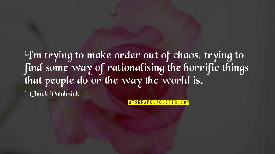 The Way I'm Quotes By Chuck Palahniuk: I'm trying to make order out of chaos,