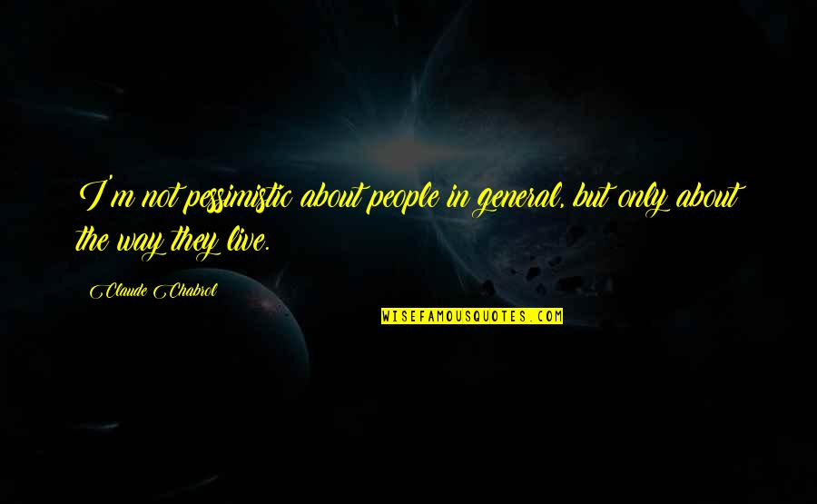 The Way I'm Quotes By Claude Chabrol: I'm not pessimistic about people in general, but