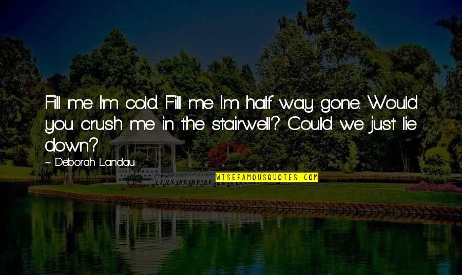 The Way I'm Quotes By Deborah Landau: Fill me I'm cold. Fill me I'm half