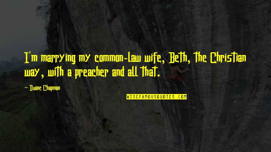 The Way I'm Quotes By Duane Chapman: I'm marrying my common-law wife, Beth, the Christian