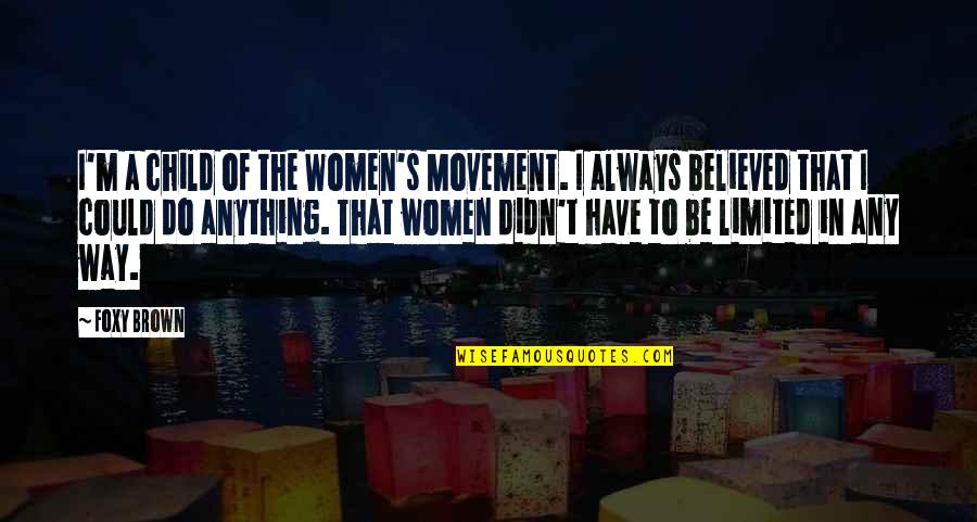 The Way I'm Quotes By Foxy Brown: I'm a child of the Women's Movement. I