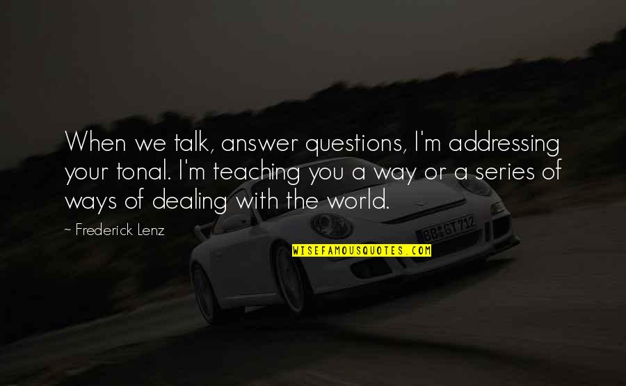 The Way I'm Quotes By Frederick Lenz: When we talk, answer questions, I'm addressing your