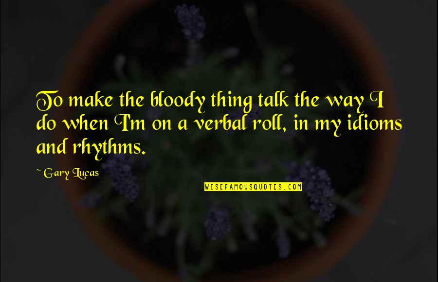 The Way I'm Quotes By Gary Lucas: To make the bloody thing talk the way