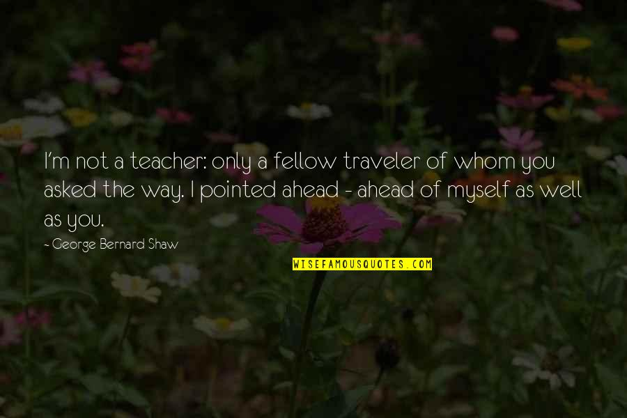 The Way I'm Quotes By George Bernard Shaw: I'm not a teacher: only a fellow traveler