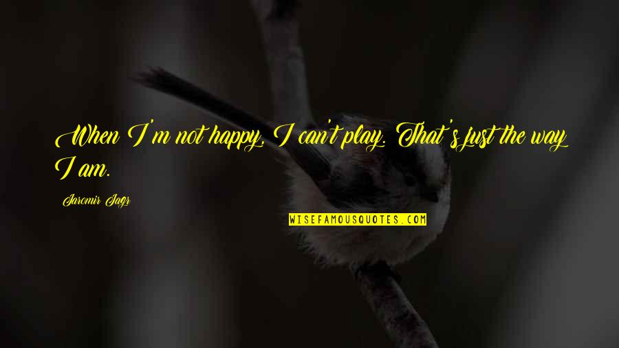The Way I'm Quotes By Jaromir Jagr: When I'm not happy, I can't play. That's